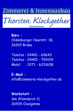 B�ro : Oldenburger Heerstr. 36 26919 Brake Telefon : 04401 - 69643 Telefax : 04401 - 704341 Mobil���� : 0171 - 6231658 E-Mail : i nfo@zimmerei-klockgether.de Werkstatt : Am Altendeich 11 26939 Ovelg�nne